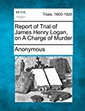 Report of Trial of James Henry Logan, on a Charge of Murder 2012 9781275306592 Front Cover
