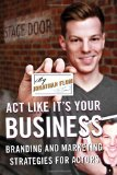 Act Like It's Your Business Branding and Marketing Strategies for Actors 1st 2013 9780810891593 Front Cover