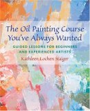 Oil Painting Course You've Always Wanted Guided Lessons for Beginners and Experienced Artists 1st 2006 9780823032594 Front Cover