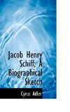 Jacob Henry Schiff; a Biographical Sketch 2009 9781116838602 Front Cover