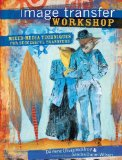 Image Transfer Workshop Mixed-Media Techniques for Successful Transfers 1st 2009 9781600611605 Front Cover