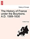History of France under the Bourbons a D 1589-1830 2011 9781241448608 Front Cover