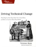 Driving Technical Change Why People on Your Team Don't Act on Good Ideas, and How to Convince... 2010 9781934356609 Front Cover