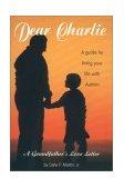 Dear Charlie A Guide for Living Your Life with Autism - a Grandfather's Love Letter 2004 9781885477613 Front Cover