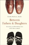 Between Fathers and Daughters Enriching and Rebuilding Your Adult Relationship 2008 9781581826616 Front Cover