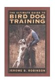 Ultimate Guide to Bird Dog Training A Realistic Approach to Training Close-Working Gun Dogs for Tight Cover Conditions 2003 9781592281619 Front Cover