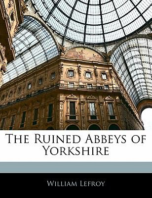 Ruined Abbeys of Yorkshire 2009 9781116987621 Front Cover