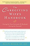 The Caregiving Wife's Handbook: Caring for Your Seriously Ill Husband, Caring for Yourself 2012 9781630266622 Front Cover