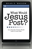 What Would Jesus Post? Seven Principles Christians Should Follow in Social Media 2013 9781490811628 Front Cover