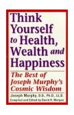 Think Yourself to Health, Wealth and Happiness The Best of Joseph Murphy's Cosmic Wisdom 2002 9780735203631 Front Cover
