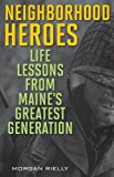 Neighborhood Heroes Life Lessons from Maine's Greatest Generation 2014 9781608932634 Front Cover