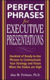Perfect Phrases for Executive Presentations Hundred of Ready-to-Use Phrases to Communicate Your Strategy and Vision When the Stakes Are High 2006 9780071467636 Front Cover