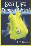 Sea Life Funny and Weird Marine Animals Learn with Amazing Photos and Facts about Ocean Marine Sea Animals 2013 9780615836638 Front Cover
