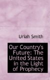 Our Country's Future: The United States in the Light of Prophecy 2008 9780554539645 Front Cover