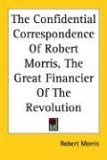 Confidential Correspondence of Robert Morris, the Great Financier of the Revolution 2005 9781417953646 Front Cover