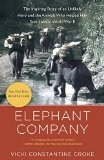 Elephant Company The Inspiring Story of an Unlikely Hero and the Animals Who Helped Him Save Lives in World War II 2015 9780812981650 Front Cover