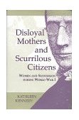Disloyal Mothers and Scurrilous Citizens Women and Subversion During World War I 1999 9780253335654 Front Cover