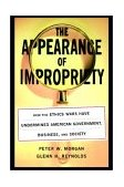 Appearance of Impropriety How the Ethics Wars Have Undermined American Government, Business, and Society 2002 9780743242660 Front Cover