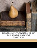 Government Ownership of Railroads, and War Taxation 2010 9781177823661 Front Cover