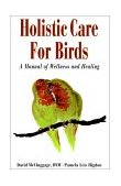 Holistic Care for Birds A Manual of Wellness and Healing 1999 9780876055663 Front Cover
