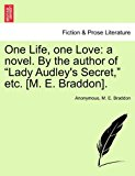 One Life, One Love A novel. by the author of Lady Audley's Secret, etc. [M. E. Braddon]. 2011 9781240903672 Front Cover