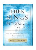 Then Sings My Soul 150 of the World's Greatest Hymn Stories 1st 2004 9780785251682 Front Cover