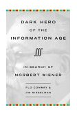 Dark Hero of the Information Age In Search of Norbert Wiener, the Father of Cybernetics 2004 9780738203683 Front Cover