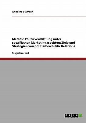 Mediale Politikvermittlung unter spezifischen Marketingaspekten: Ziele und Strategien von politischen Public Relations 2007 9783638696685 Front Cover