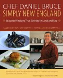 Chef Daniel Bruce Simply New England Seasonal Recipes That Celebrate Land and Sea 2013 9780762786688 Front Cover