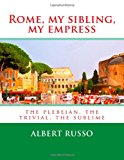 Rome, My Sibling, My Empress The Plebeian, the Trivial, the Sublime 2013 9781490326696 Front Cover