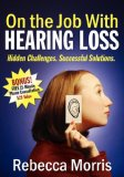 On the Job with Hearing Loss Hidden Challenges Successful Solutions 2007 9781600372698 Front Cover