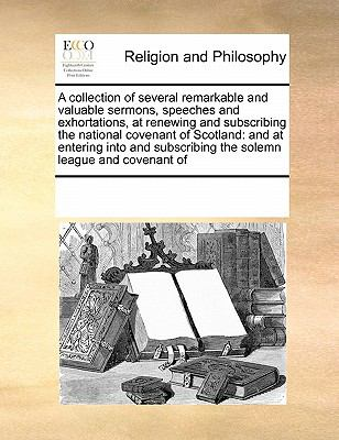 Collection of Several Remarkable and Valuable Sermons, Speeches and Exhortations, at Renewing and Subscribing the National Covenant of Scotland And 2010 9780699140706 Front Cover