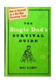 Single Dad's Survival Guide How to Succeed As a One-Man Parenting Team 2003 9781578566709 Front Cover