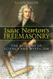 Isaac Newton's Freemasonry The Alchemy of Science and Mysticism 2007 9781594771729 Front Cover