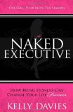 Naked Executive How Being Honest Can Change Your Life Forever 2012 9781614480730 Front Cover