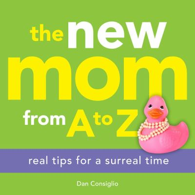 New Mom from A to Z Real Tips for a Surreal Time 2012 9781449418731 Front Cover