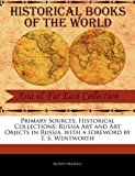 Primary Sources, Historical Collections Russia Art and Art Objects in Russia, with a foreword by T. S. Wentworth 2011 9781241104733 Front Cover