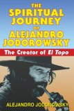 Spiritual Journey of Alejandro Jodorowsky The Creator of el Topo 2008 9781594771736 Front Cover