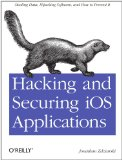 Hacking and Securing IOS Applications Stealing Data, Hijacking Software, and How to Prevent It 2012 9781449318741 Front Cover