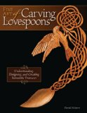 Fine Art of Carving Lovespoons Understanding, Designing, and Carving Romantic Heirlooms 2008 9781565233744 Front Cover