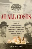 At All Costs How a Crippled Ship and Two American Merchant Mariners Turned the Tide of World War II 2007 9780345476746 Front Cover
