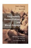 Forgiveness, Reconciliation, and Moral Courage Motives and Designs for Ministry in a Troubled World 1st 2004 9780802827746 Front Cover