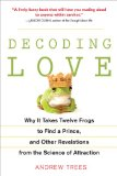 Decoding Love Why It Takes Twelve Frogs to Find a Prince, and Other Revelations from the Scien Ce of Attraction 1st 2010 9781583333747 Front Cover