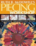 Ruth B. Mcdowell's Piecing Workshop Step-by-Step Visual Guide, Indispensable Reference for Quilters, Bonus Projects 2007 9781571203748 Front Cover