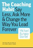 The Coaching Habit: Say Less, Ask More & Change the Way You Lead Forever 2016 9780978440749 Front Cover