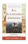 All Elevations Unknown An Adventure in the Heart of Borneo 2002 9780767907750 Front Cover