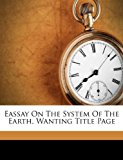 Eassay on the System of the Earth Wanting Title Page 2011 9781173815752 Front Cover