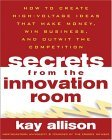 Secrets from the Innovation Room How to Create High-Voltage Ideas That Make Money, Win Business, and Outwit the Competition 2004 9780071443753 Front Cover