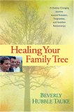 Healing Your Family Tree A Destiny-Changing Journey Toward Freedom, Forgiveness, and Healthier Relationships 1st 2007 9781414311753 Front Cover