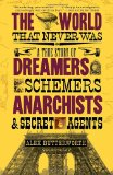 World That Never Was A True Story of Dreamers, Schemers, Anarchists, and Secret Agents 2011 9780307386755 Front Cover